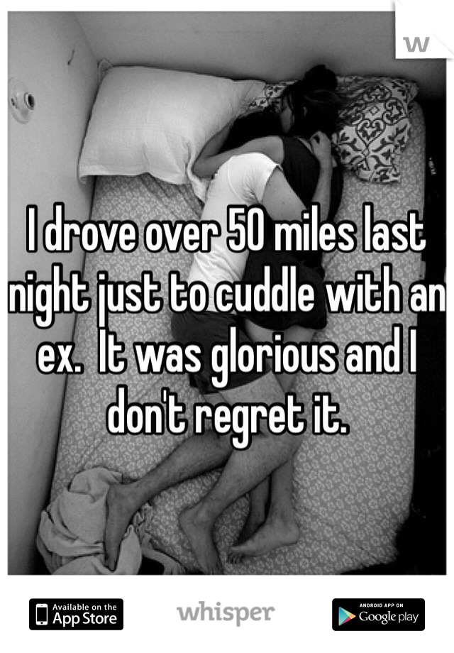 I drove over 50 miles last night just to cuddle with an ex.  It was glorious and I don't regret it.