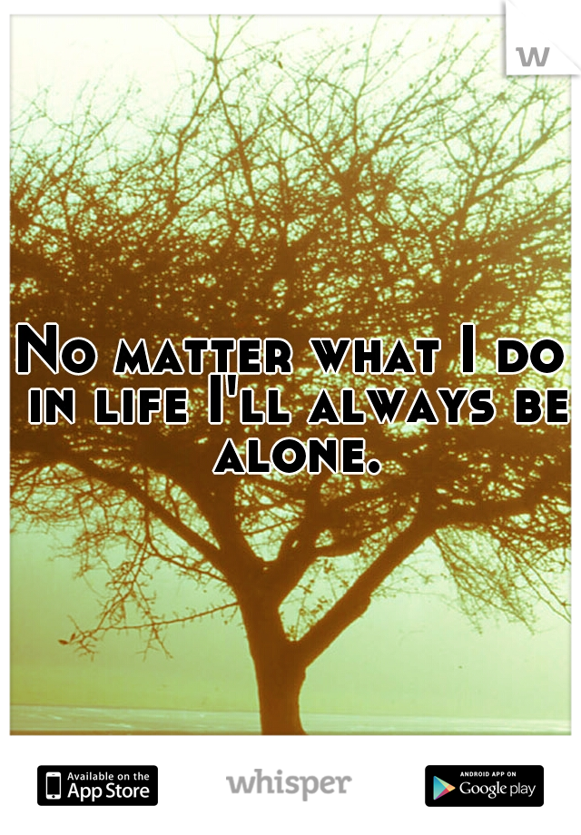 No matter what I do in life I'll always be alone.