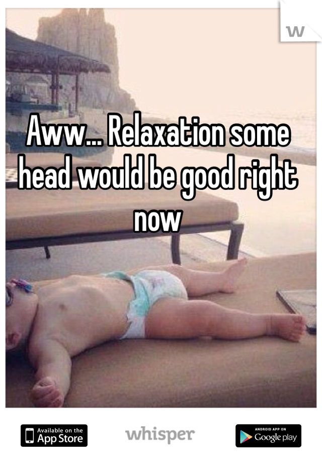 Aww... Relaxation some head would be good right now