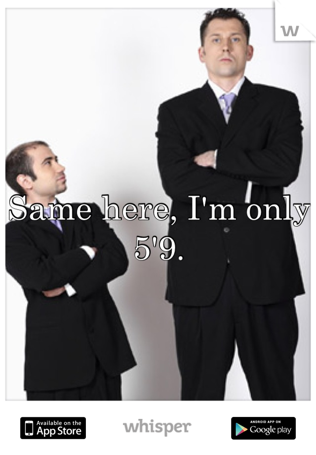 Same here, I'm only 5'9.