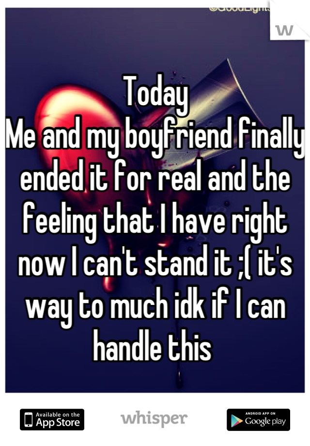 Today  Me and my boyfriend finally ended it for real and the feeling that I have right now I can't stand it ;( it's way to much idk if I can handle this