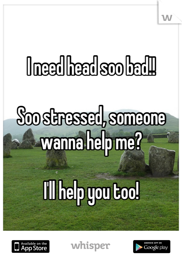 I need head soo bad!!  Soo stressed, someone wanna help me?   I'll help you too!