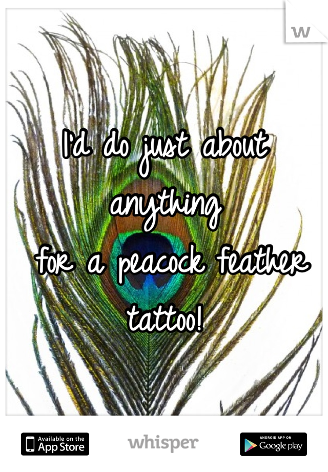 I'd do just about anything  for a peacock feather tattoo!