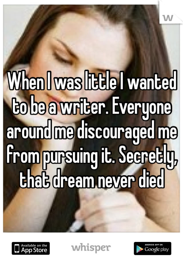 When I was little I wanted to be a writer. Everyone around me discouraged me from pursuing it. Secretly, that dream never died