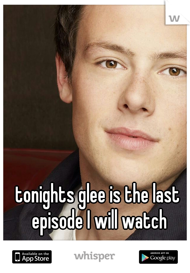 tonights glee is the last episode I will watch