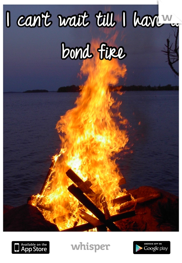 I can't wait till I have a bond fire