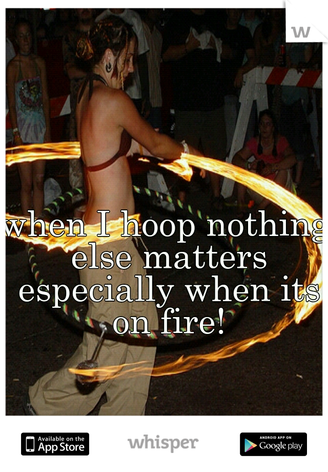 when I hoop nothing else matters especially when its on fire!