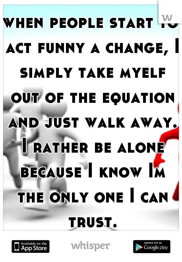 when people start to act funny a change, I simply take myelf out of the equation and just walk away. I rather be alone because I know Im the only one I can trust.