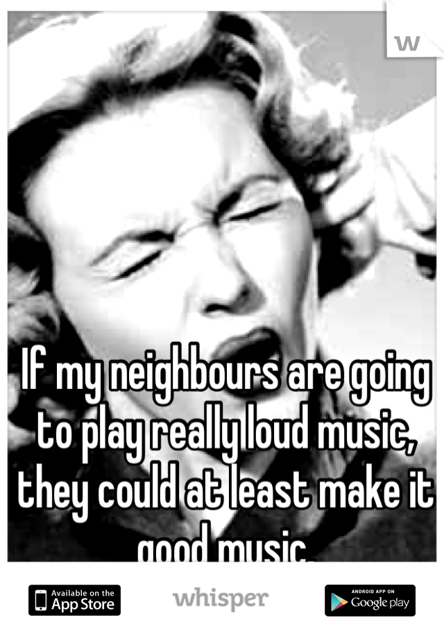 If my neighbours are going to play really loud music, they could at least make it good music.