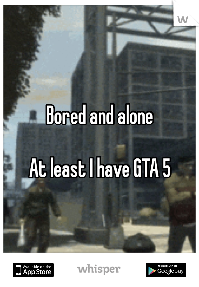 Bored and alone   At least I have GTA 5