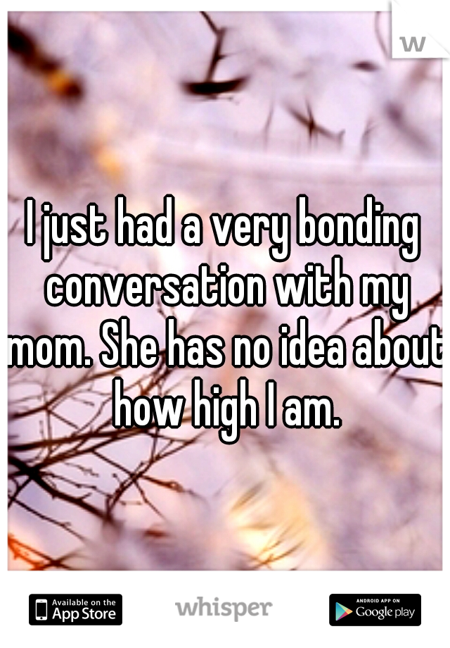 I just had a very bonding conversation with my mom. She has no idea about how high I am.