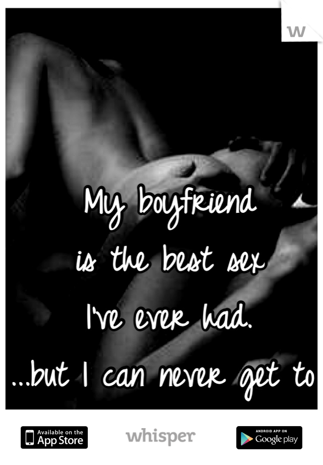 My boyfriend  is the best sex  I've ever had.  ...but I can never get to climax