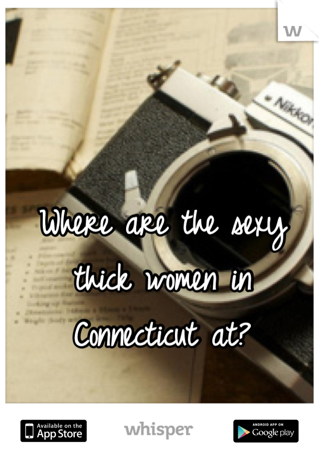 Where are the sexy thick women in Connecticut at?