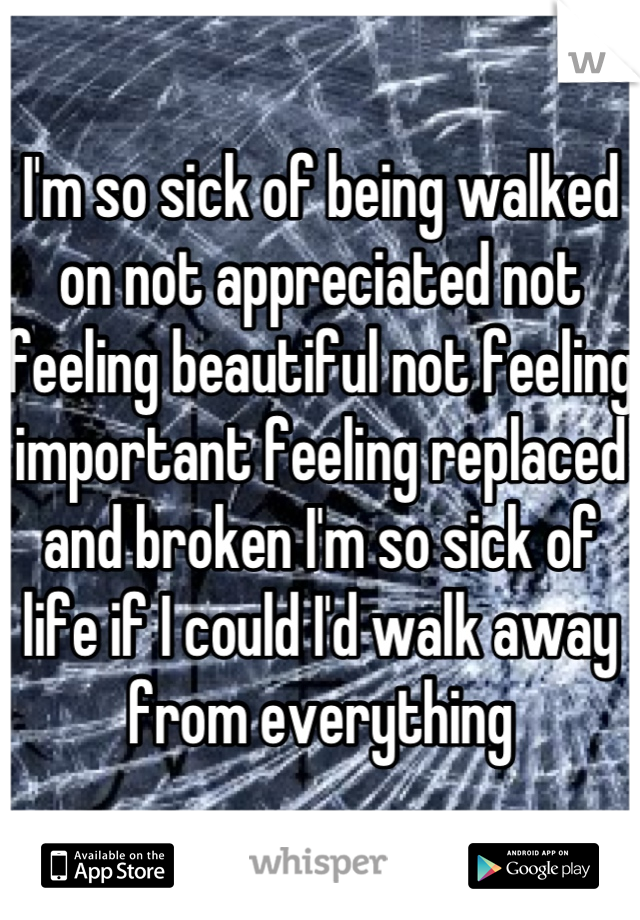 I'm so sick of being walked on not appreciated not feeling beautiful not feeling important feeling replaced and broken I'm so sick of life if I could I'd walk away from everything
