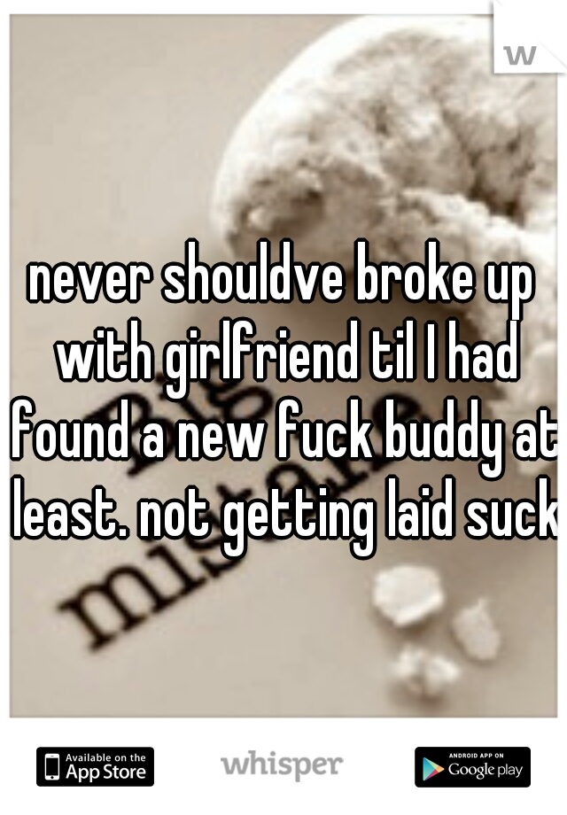 never shouldve broke up with girlfriend til I had found a new fuck buddy at least. not getting laid sucks