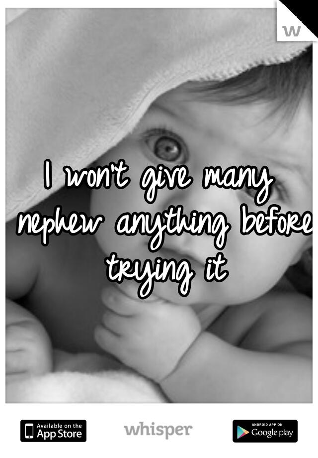 I won't give many nephew anything before trying it