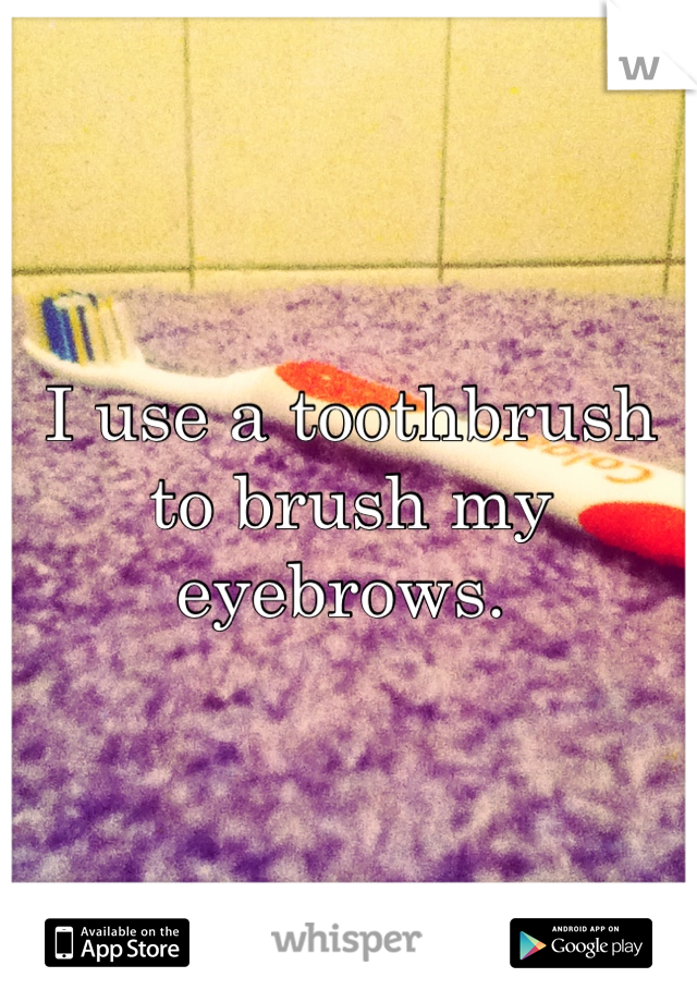 I use a toothbrush to brush my eyebrows.
