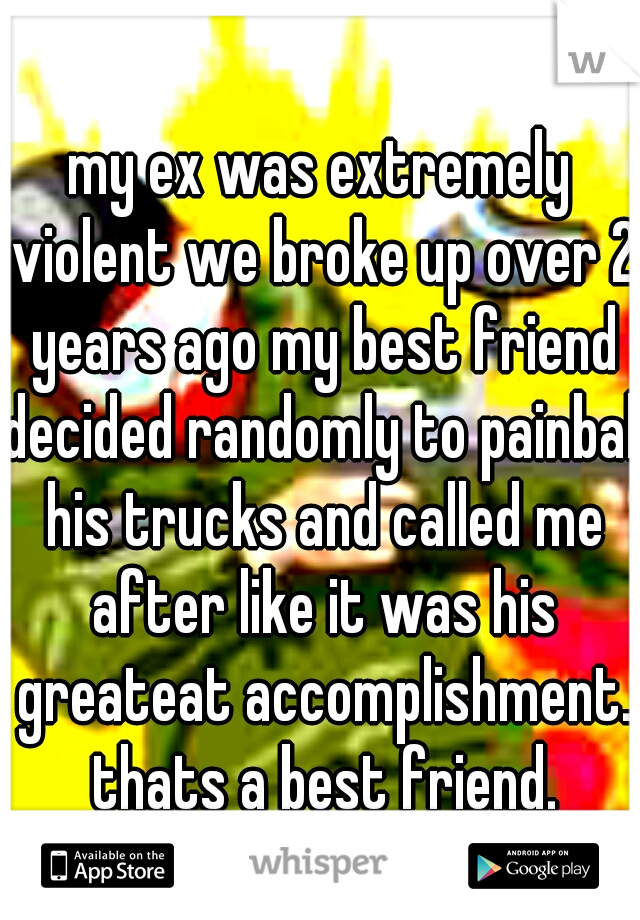 my ex was extremely violent we broke up over 2 years ago my best friend decided randomly to painball his trucks and called me after like it was his greateat accomplishment. thats a best friend.