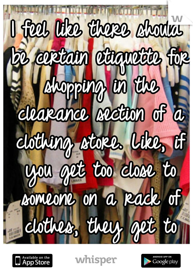 I feel like there should be certain etiquette for shopping in the clearance section of a clothing store. Like, if you get too close to someone on a rack of clothes, they get to elbow you in the face