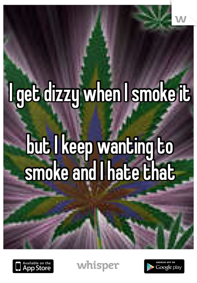 I get dizzy when I smoke it  but I keep wanting to smoke and I hate that