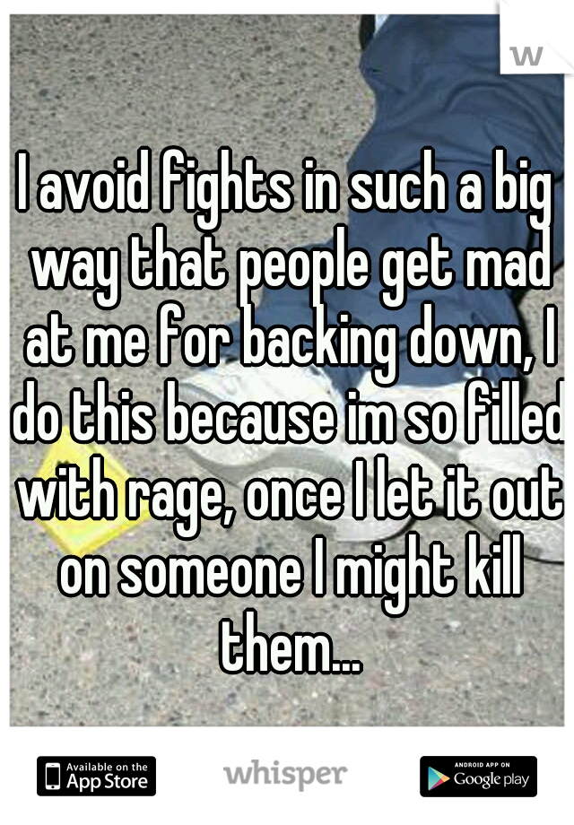 I avoid fights in such a big way that people get mad at me for backing down, I do this because im so filled with rage, once I let it out on someone I might kill them...