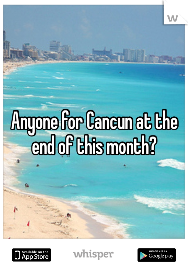 Anyone for Cancun at the end of this month?