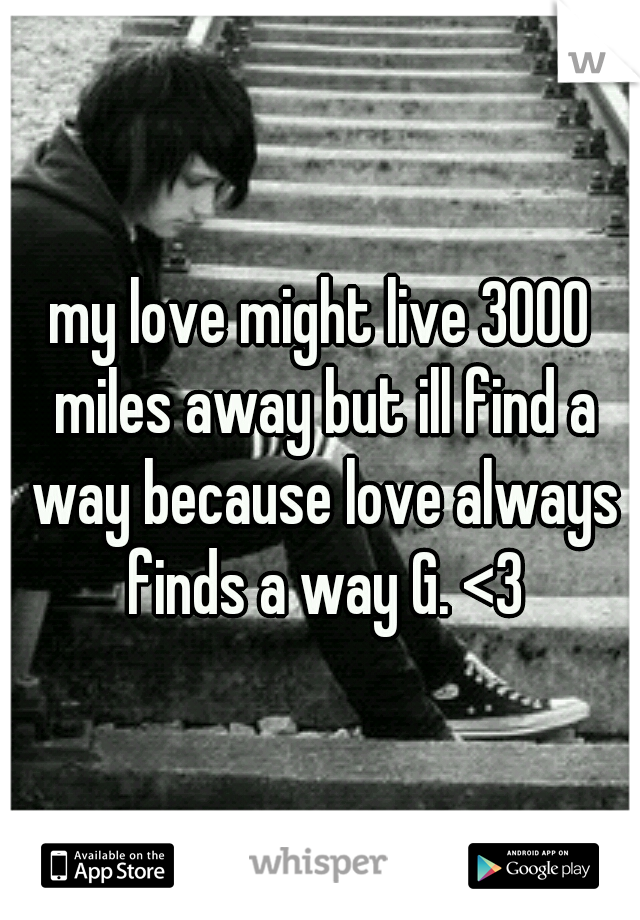 my love might live 3000 miles away but ill find a way because love always finds a way G. <3