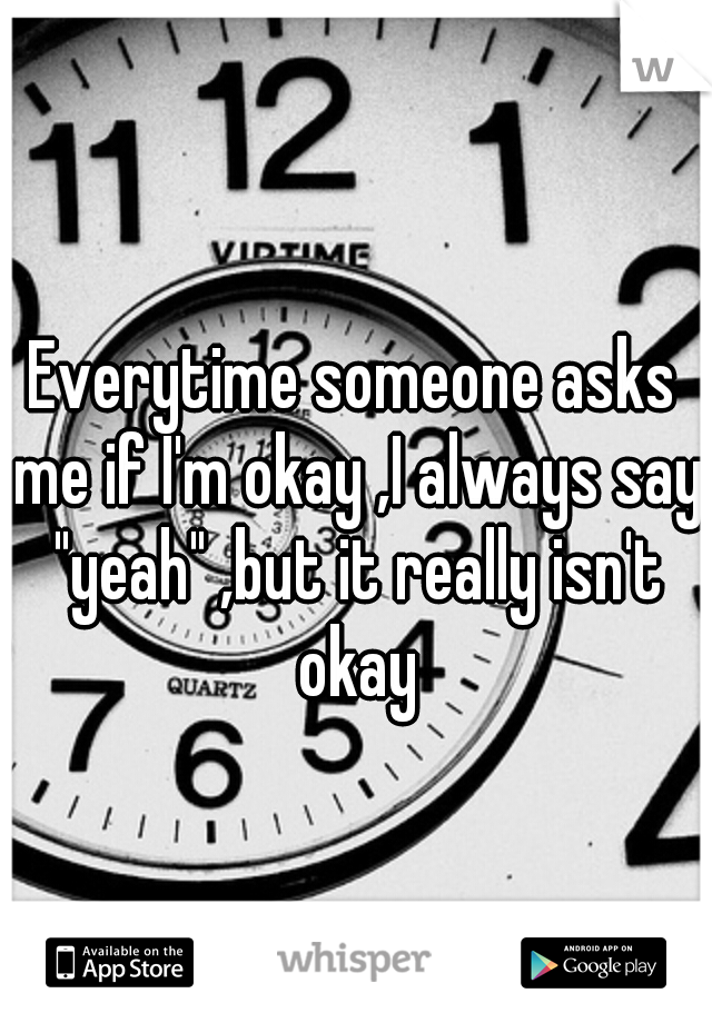 "Everytime someone asks me if I'm okay ,I always say ""yeah"" ,but it really isn't okay"