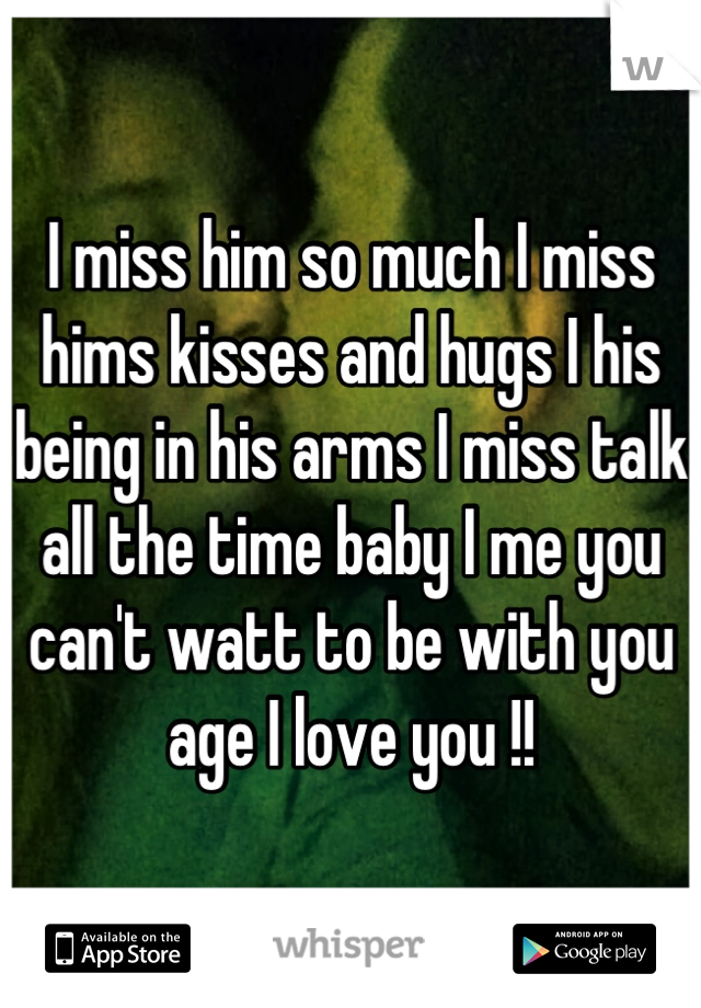 I miss him so much I miss hims kisses and hugs I his being in his arms I miss talk all the time baby I me you can't watt to be with you age I love you !!