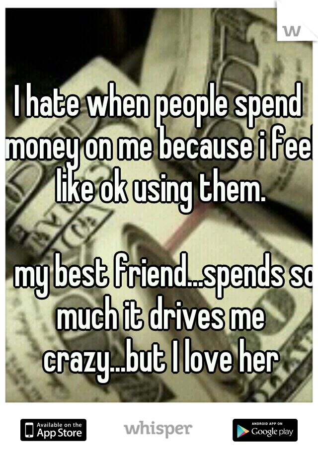 I hate when people spend money on me because i feel like ok using them.                     my best friend...spends so much it drives me crazy...but I love her