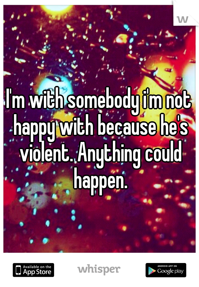 I'm with somebody i'm not happy with because he's violent. Anything could happen.