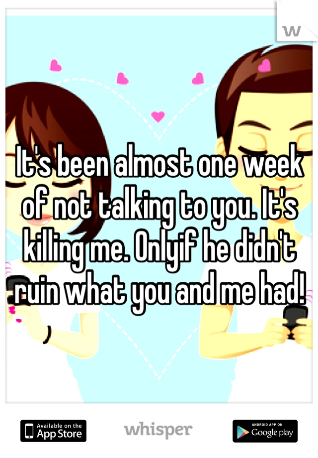 It's been almost one week of not talking to you. It's killing me. Onlyif he didn't ruin what you and me had!