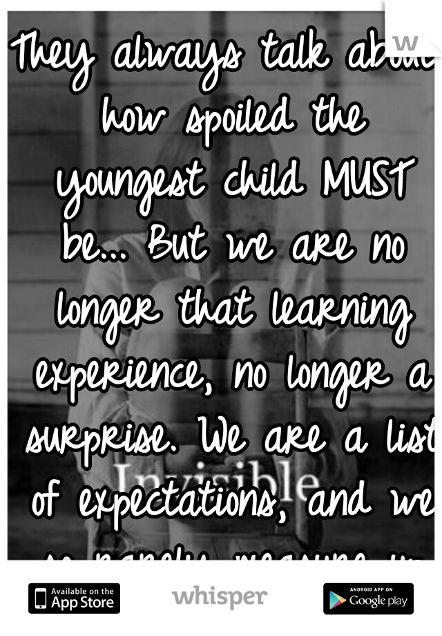 They always talk about how spoiled the youngest child MUST be... But we are no longer that learning experience, no longer a surprise. We are a list of expectations, and we so rarely measure up to them