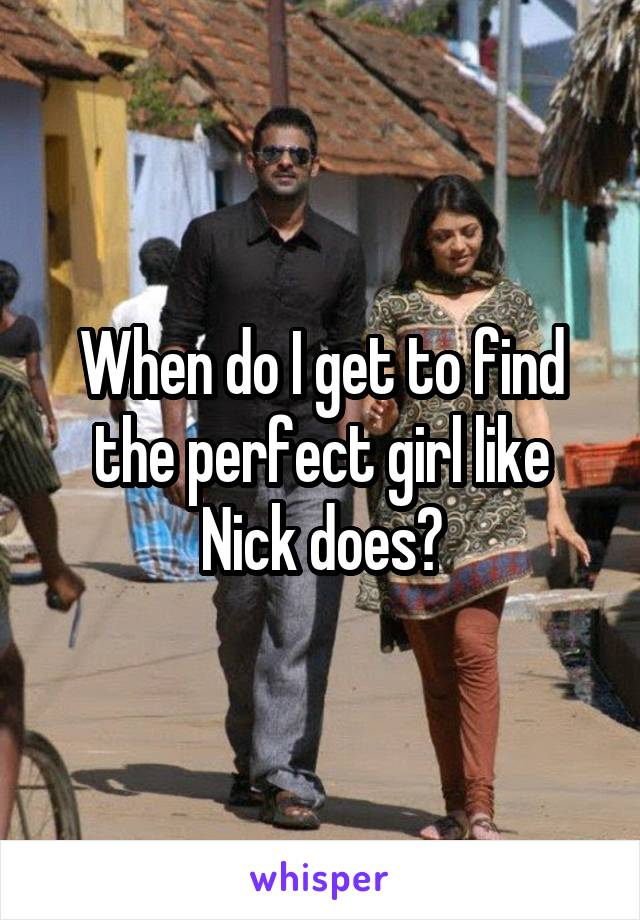 When do I get to find the perfect girl like Nick does?