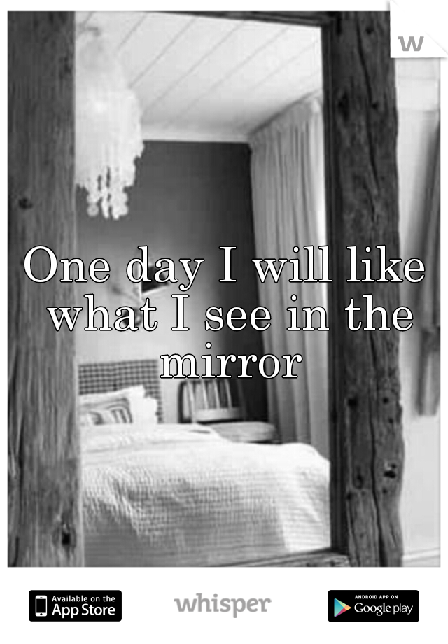 One day I will like what I see in the mirror