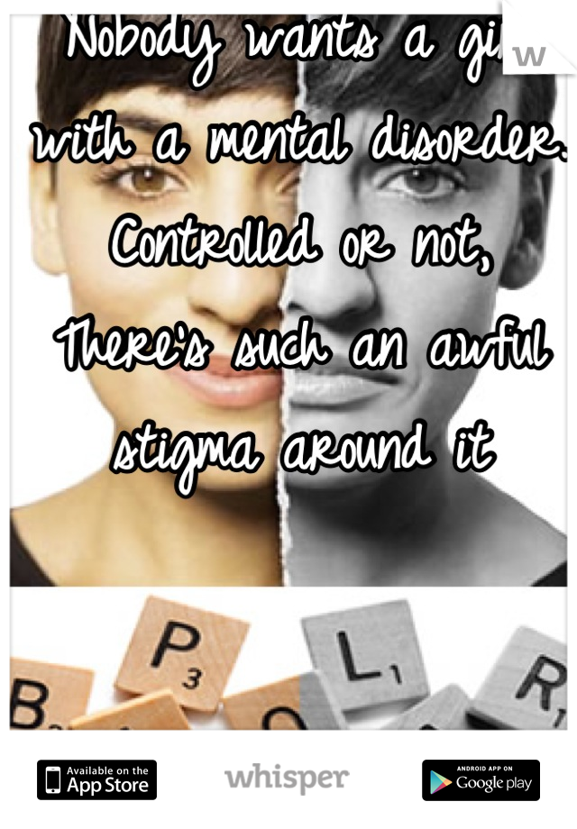 Nobody wants a girl with a mental disorder. Controlled or not, There's such an awful stigma around it
