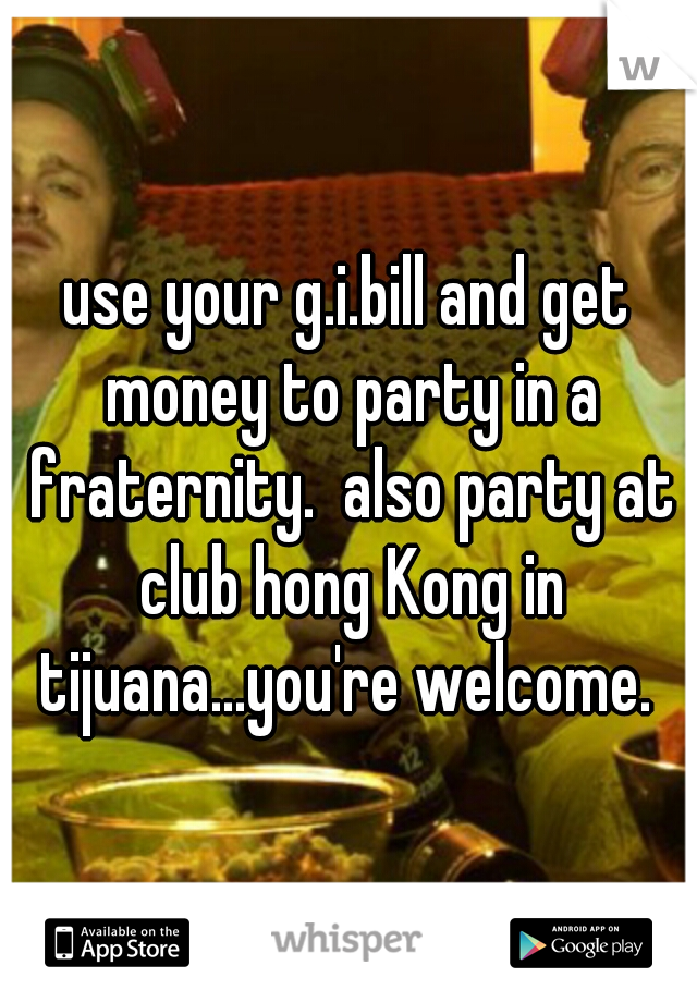 use your g.i.bill and get money to party in a fraternity.  also party at club hong Kong in tijuana...you're welcome.