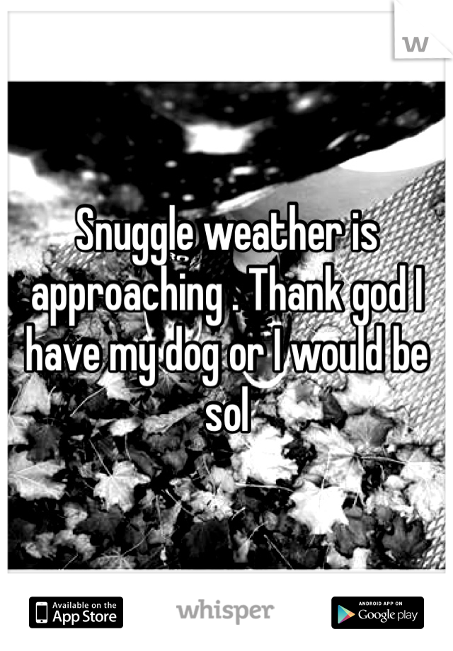 Snuggle weather is approaching . Thank god I have my dog or I would be sol