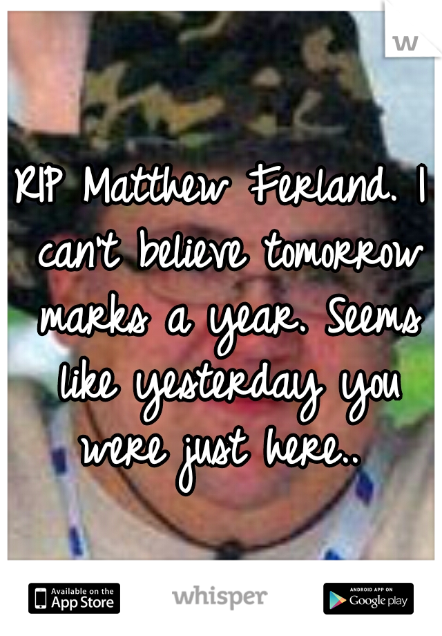 RIP Matthew Ferland. I can't believe tomorrow marks a year. Seems like yesterday you were just here..