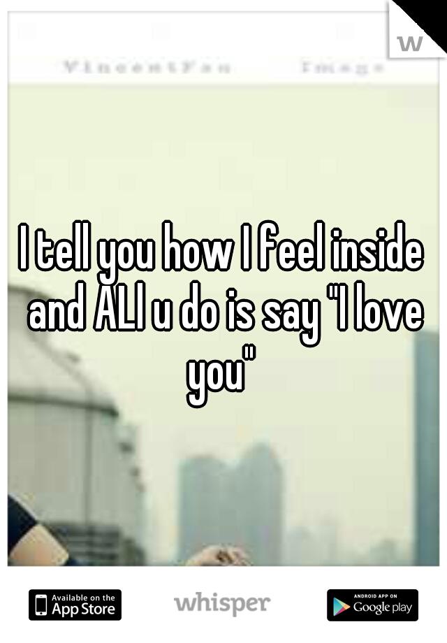 "I tell you how I feel inside and ALl u do is say ""I love you"""