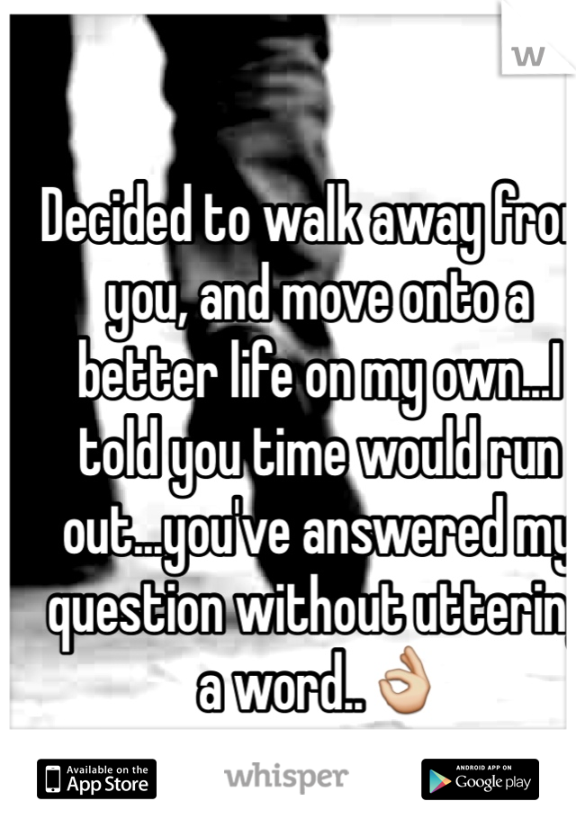 Decided to walk away from you, and move onto a better life on my own...I told you time would run out...you've answered my question without uttering a word..👌