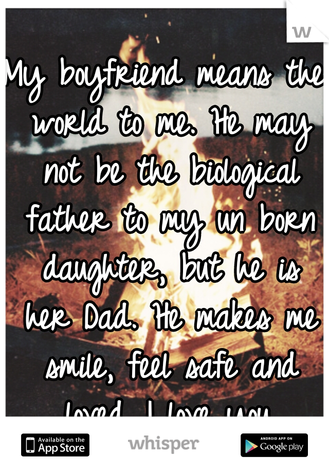 My boyfriend means the world to me. He may not be the biological father to my un born daughter, but he is her Dad. He makes me smile, feel safe and loved. I love you.