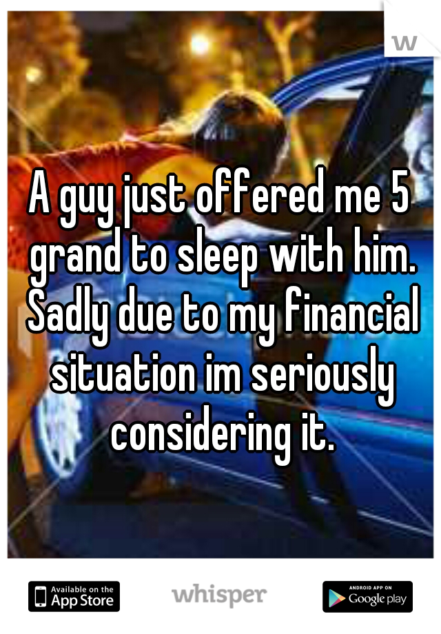 A guy just offered me 5 grand to sleep with him. Sadly due to my financial situation im seriously considering it.