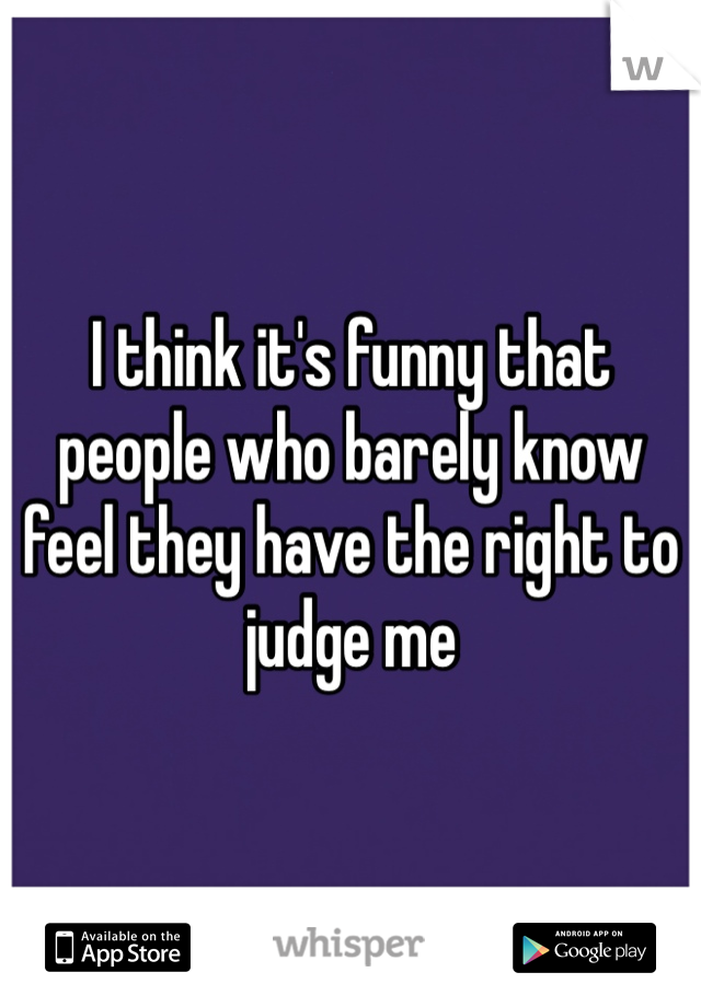 I think it's funny that people who barely know feel they have the right to judge me