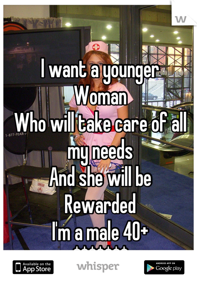 I want a younger  Woman Who will take care of all my needs And she will be Rewarded I'm a male 40+ $$$$$$$