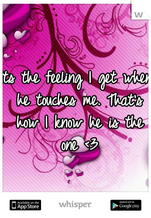Its the feeling I get when he touches me. That's how I know he is the one <3