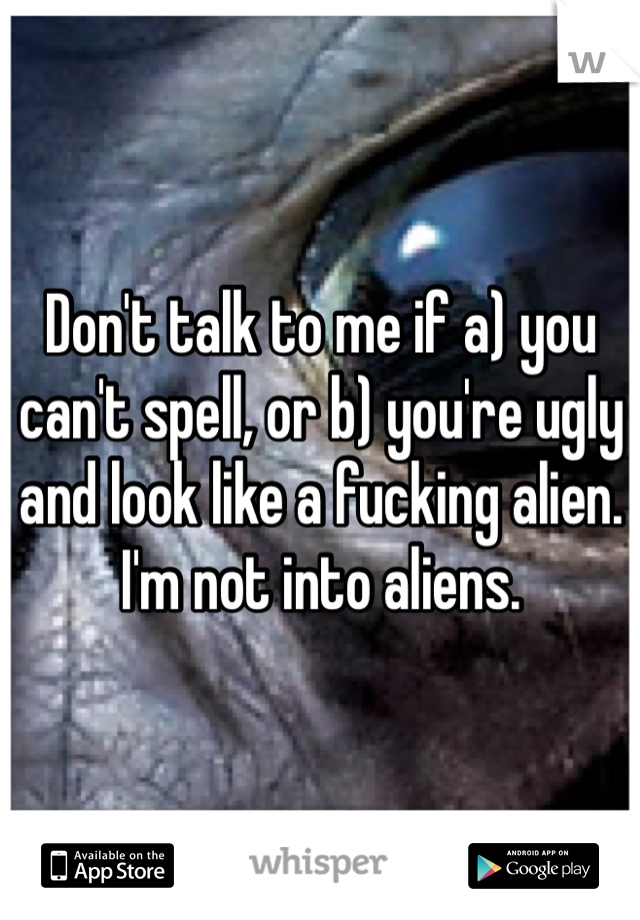 Don't talk to me if a) you can't spell, or b) you're ugly and look like a fucking alien. I'm not into aliens.