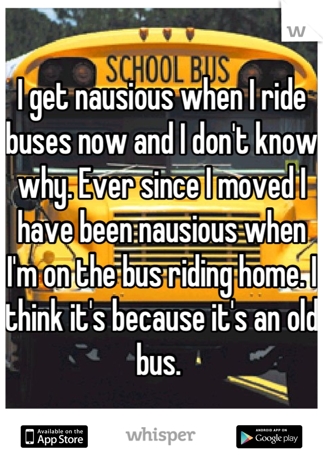I get nausious when I ride buses now and I don't know why. Ever since I moved I have been nausious when I'm on the bus riding home. I think it's because it's an old bus.