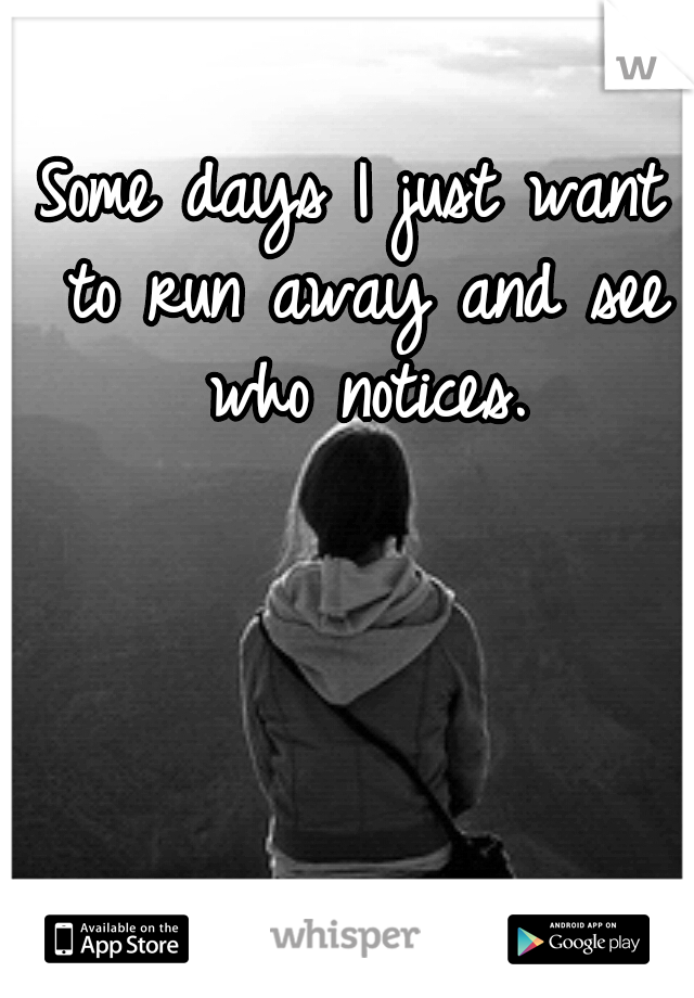 Some days I just want to run away and see who notices.