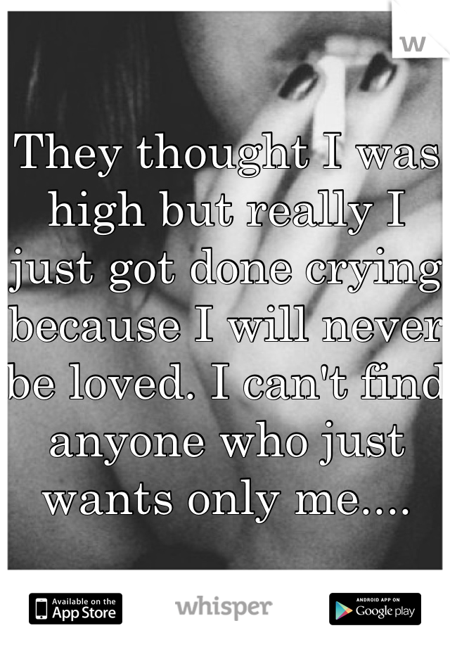 They thought I was high but really I just got done crying because I will never be loved. I can't find anyone who just wants only me....